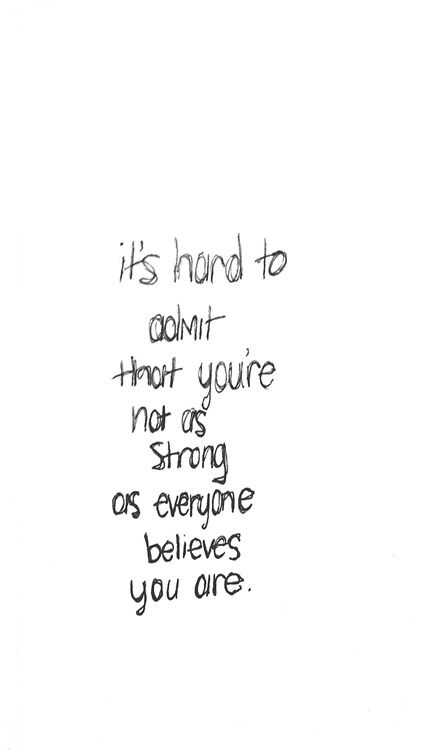 It's hard to admit that you're not as strong as everyone believes you are.