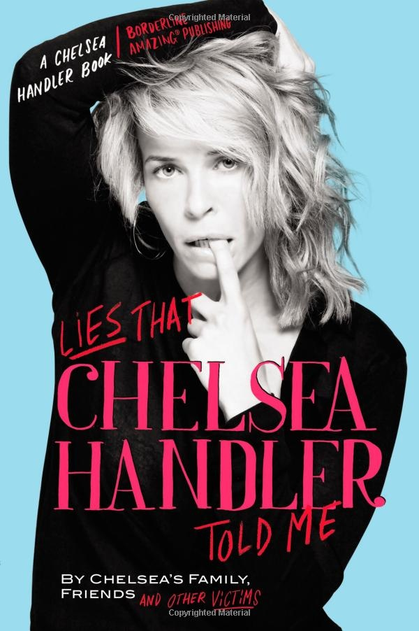 Lies that Chelsea Handler Told Me is a book written by all the people she has lied to. It's a funny book, but not as great as her first three.