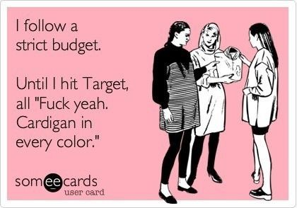 "I follow a strict budget.    Until I hit Target, all ""F*** yeah. Cardigan in every color."""
