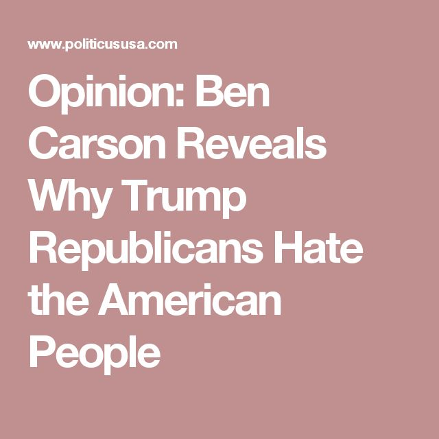 Opinion: Ben Carson Reveals Why Trump Republicans Hate the American People