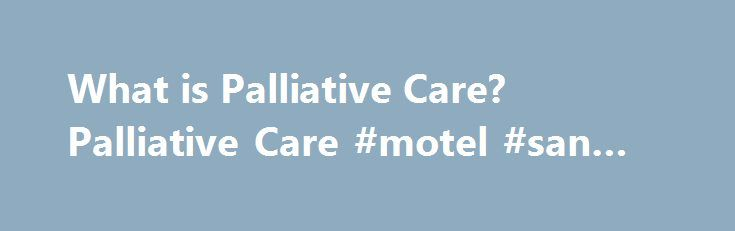 What is Palliative Care? Palliative Care #motel #san #francisco http://hotels.remmont.com/what-is-palliative-care-palliative-care-motel-san-francisco/  #what is palliative care # What is Palliative Care? What is palliative care? Palliative care is care that helps people live their life as fully and as comfortably as possible when living with a life-limiting or terminal illness. Palliative care identifies and treats symptoms which may be physical, emotional, spiritual or social. Because…