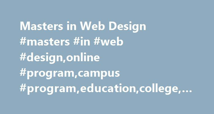 Masters in Web Design #masters #in #web #design,online #program,campus #program,education,college,university http://philippines.remmont.com/masters-in-web-design-masters-in-web-designonline-programcampus-programeducationcollegeuniversity/  # Masters in Web Design Interested in a career in which you can combine an artistic talent with knowledge of computers and the Internet? As the web becomes a more competitive way to market and advertise a product or service, businesses rely on highly…