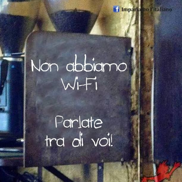 Non abbiamo Wi-Fi.  Parlate tra di voi! ~~  We don't have WiFi.  Talk to each other.