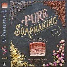 Pure Soap Making: How to Create Nourishing, Organic Skin Care Soaps