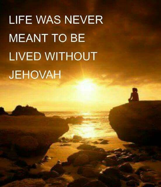 Life was never meant to be lived without Jehovah.