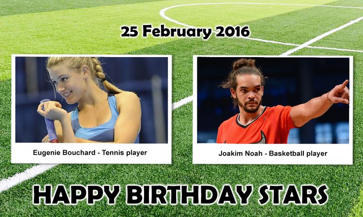 Happy Birthday Sports Stars. #EugenieBouchard : is a Canadian professional Tennis player who is currently ranked no. 58 in the world. At the 2014 Wimbledon Championships, At the end of the 2013 WTA Tour, she was named WTA Newcomer of the Year. #JoakimNoah : is a professional Basketball player for the Chicago Bulls of the NBA.. Noah is a two-time NBA All-Star and won the NBA Defensive Player of the Year Award in 2014.