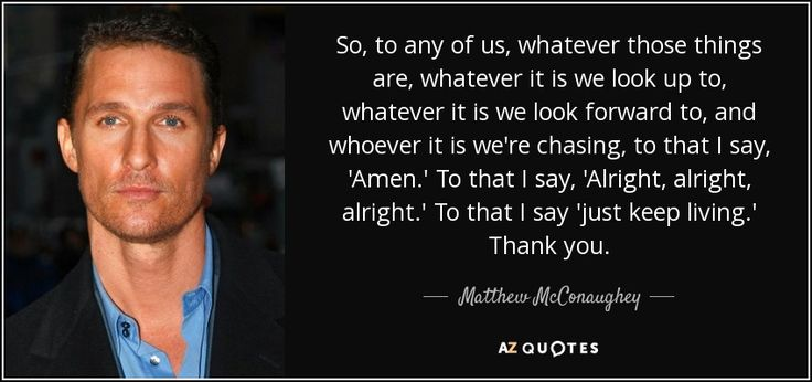 So To Any Of Us Whatever Those Things Are Whatever It Is We Look Up To Whatever It Is We Look Forward To And Whoever I Matthew Mcconaughey Matthews Quotes