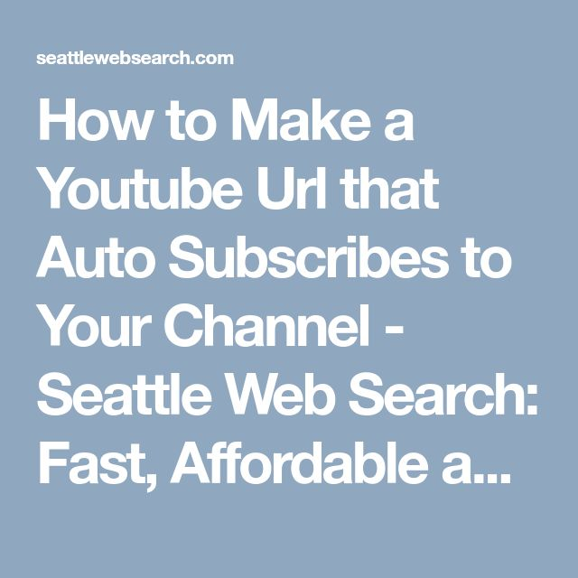 How to Make a Youtube Url that Auto Subscribes to Your Channel - Seattle Web Search: Fast, Affordable and Efficient SEO