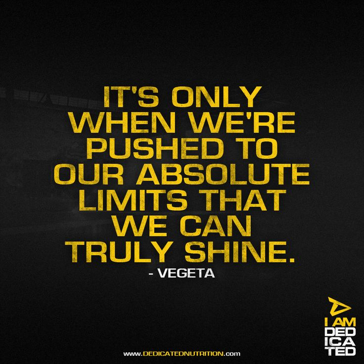It's only when we're pushed to our absolute limits that we can truly shine. - Vegeta