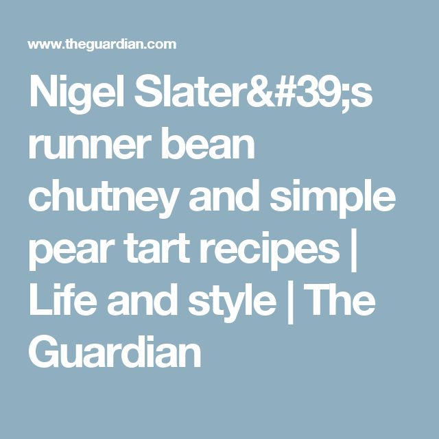 Nigel Slater's runner bean chutney and simple pear tart recipes | Life and style | The Guardian