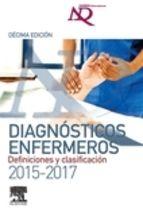 Diagnósticos enfermeros : definiciones y clasificación, 2015-2017 / editado por T. Heather Herdman y Shigemi Kamitsuru Barcelona : Elsevier D.L. 2015
