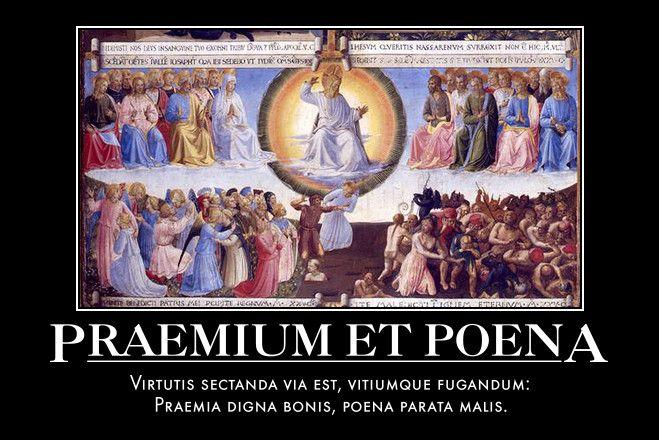 Praemium et Poena  Virtutis sectanda via est, vitiumque fugandum:  Praemia digna bonis, poena parata malis.