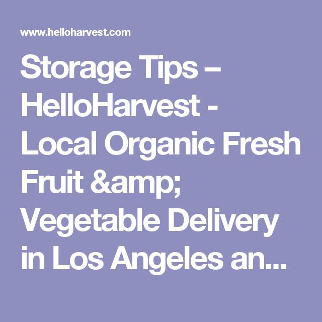 Storage Tips –  HelloHarvest - Local Organic Fresh Fruit & Vegetable Delivery in Los Angeles and Ventura County