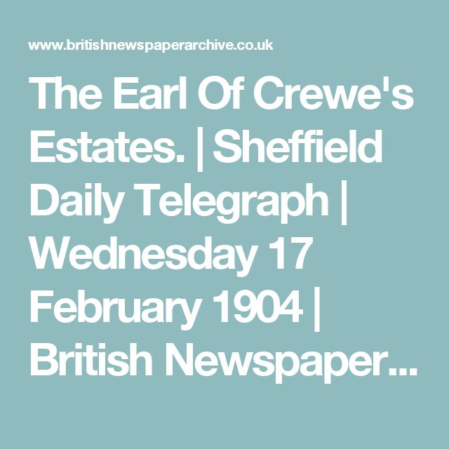 The Earl Of Crewe's Estates. | Sheffield Daily Telegraph | Wednesday 17 February 1904 | British Newspaper Archive
