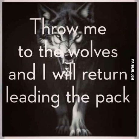 Throw me to the wolves and I will return leading the pack .
