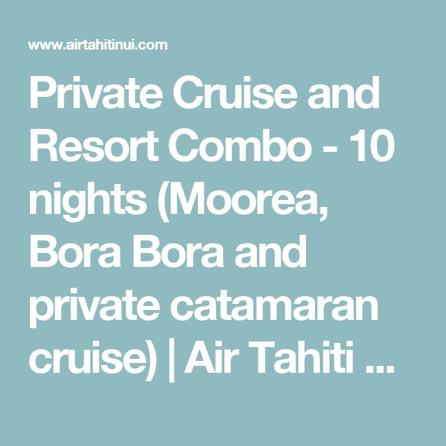 Private Cruise and Resort Combo - 10 nights (Moorea, Bora Bora and private catamaran cruise)   Air Tahiti Nui
