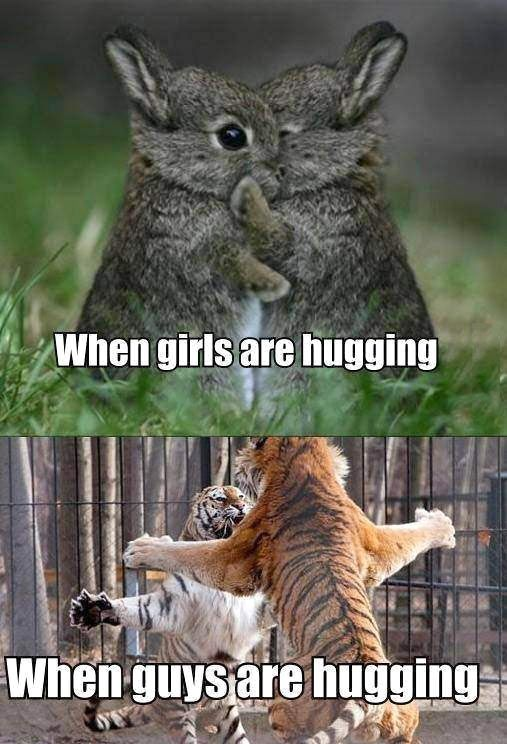 When girls hug vs. When guys hug. Mostly true. But with my friends...it's more of the second one...