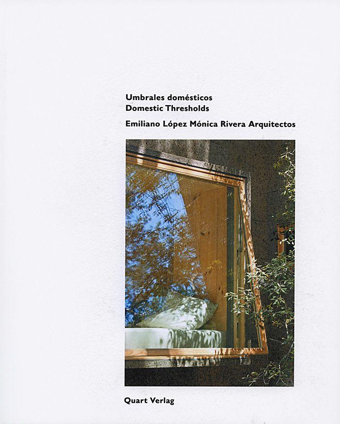 Umbrales domesticos : Emiliano Lopez Monica Rivera Arquitectos = Domestic thresholds / editor: Heinz Wirz ; artículos de: Stephan Bates [i 3 més] ; traducción: Paul Hammond (castellano-inglés), Moisés Puente (inglés-castellano) Luzern : Quart Verlag, [2016]