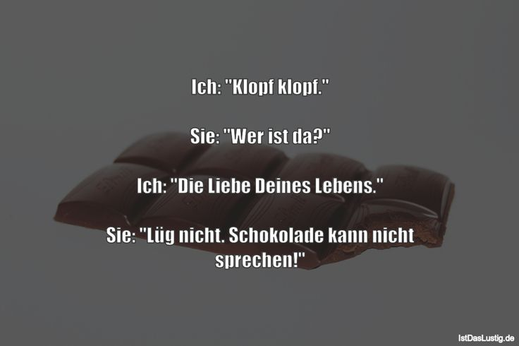 """Ich: """"Klopf klopf.""""  Sie: """"Wer ist da?""""  Ich: """"Die Liebe Deines Lebens.""""  Sie: """"Lüg nicht. Schokolade kann nicht sprechen!"""" ... gefunden auf https://www.istdaslustig.de/spruch/1806 #lustig #sprüche #fun #spass"""