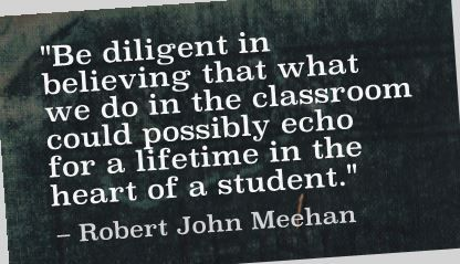 """Be diligent in believing that what we do in the classroom could possibly echo for a lifetime in the heart of a student."" Robert John Meehan"