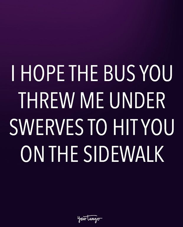 """""""I hope the bus you threw me under swerves to hit you on the sidewalk."""""""