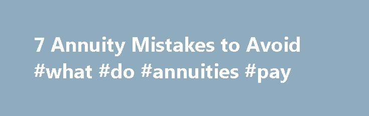 7 Annuity Mistakes to Avoid #what #do #annuities #pay http://tablet.nef2.com/7-annuity-mistakes-to-avoid-what-do-annuities-pay/  # 7 Annuity Mistakes to Avoid I am in the market for an annuity for retirement income. What do I need to watch out for when shopping for an annuity and deciding how to withdraw the money? SEE ALSO: Are Annuities Right for You? As you shift your focus from saving for retirement to withdrawing money, an annuity can be a crucial part of your income strategy. An…