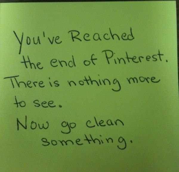 You've reached the end of Pinterest. There is nothing more to see. Now go clean something.