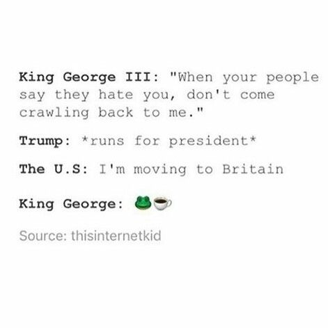 King George the third was from like 300 years ago (just an estimate). Also, he wasn't a good person I don't think.