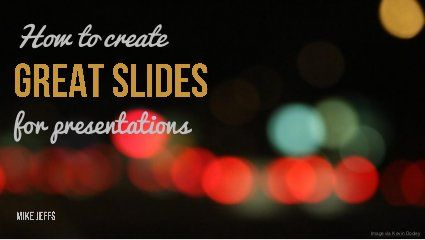 How to create great slides for presentations by Mike Jeffs, via Slideshare