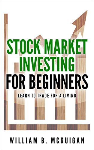 Stock Market Investing For Beginners: The Only Book You Will Need to Learn to Invest For a living by [B. McGuigan, William ]