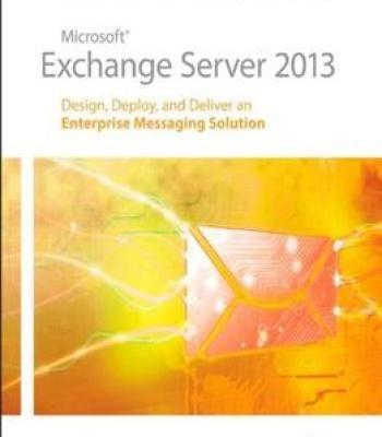 Microsoft Exchange Server 2013: Design Deploy And Deliver An Enterprise Messaging Solution PDF