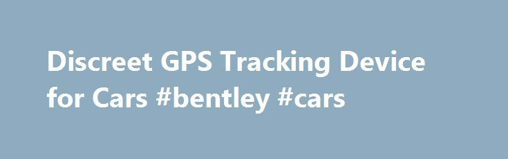 Discreet GPS Tracking Device for Cars #bentley #cars http://car.nef2.com/discreet-gps-tracking-device-for-cars-bentley-cars/  #car tracking device # Discreet GPS Tracking Device for Cars Do you need to keep[...]