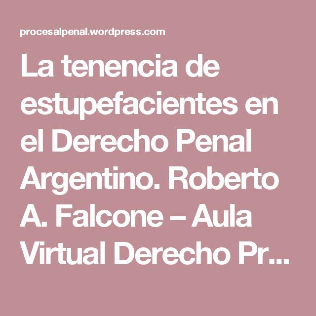 La tenencia de estupefacientes en el Derecho Penal Argentino. Roberto A. Falcone – Aula Virtual Derecho Procesal Penal.