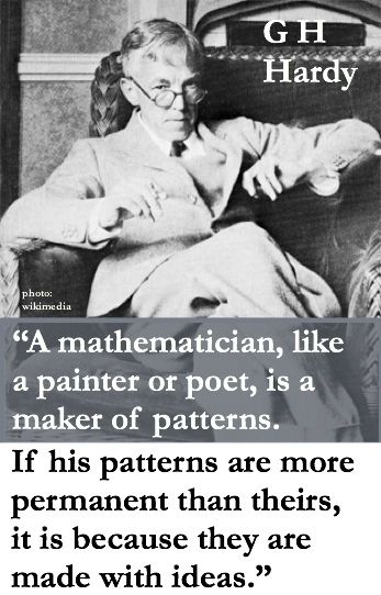 "G. H. Hardy: ""A mathematician, like a painter or poet, is a maker of patterns. If his patterns are more permanent than theirs, it is because they are made with ideas.""  HT ikenbot.tumblr.com"