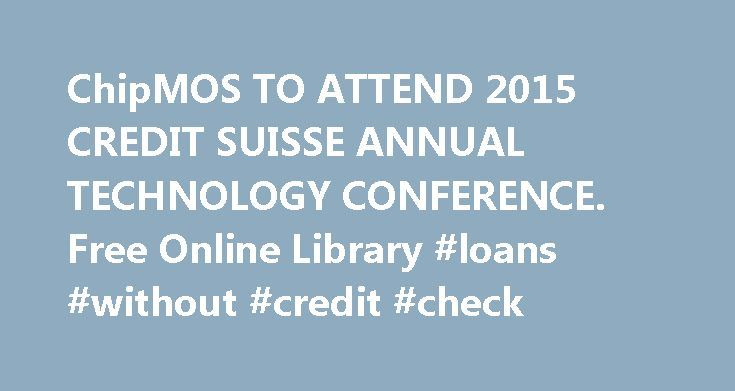 """ChipMOS TO ATTEND 2015 CREDIT SUISSE ANNUAL TECHNOLOGY CONFERENCE. Free Online Library #loans #without #credit #check http://remmont.com/chipmos-to-attend-2015-credit-suisse-annual-technology-conference-free-online-library-loans-without-credit-check/  #annual free credit # ChipMOS TO ATTEND 2015 CREDIT SUISSE ANNUAL TECHNOLOGY CONFERENCE. Page/Link: Page URL: HTML link: HSINCHU, Taiwan, Nov. 12, 2015 /PRNewswire-FirstCall/ — ChipMOS TECHNOLOGIES (Bermuda) LTD. (""""ChipMOS"""" or the """"Company"""")…"""