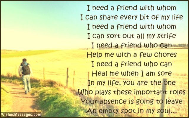 I need a friend with whom I can share every bit of my life I need a friend with whom I can sort out all my strife I need a friend who can Help me with a few chores I need a friend who can Heal me when I am sore In my life, you are the one Who plays these important roles Your absence is going to leave An empty spot in my soul... Goodbye via WishesMessages.com