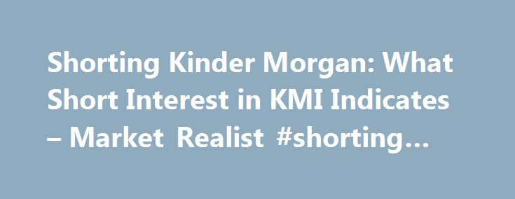 Shorting Kinder Morgan: What Short Interest in KMI Indicates – Market Realist #shorting #stock http://pennsylvania.nef2.com/shorting-kinder-morgan-what-short-interest-in-kmi-indicates-market-realist-shorting-stock/  Shorting Kinder Morgan: What Short Interest in KMI Indicates Receive e-mail alerts for new research on KMI Success! You are now receiving e-mail alerts for new research. A temporary password for your new Market Realist account has been sent to your e-mail address. Success! has…