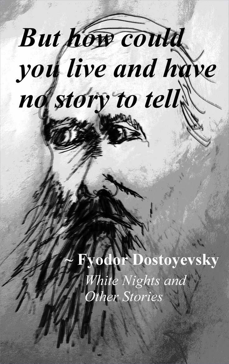 "Dostoevsky quote - ""But how could you live and have no story to tell."""