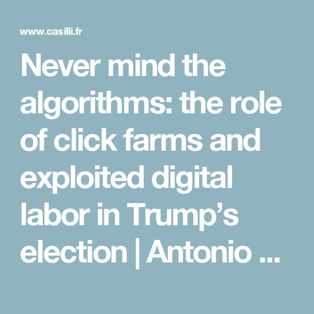 Never mind the algorithms: the role of click farms and exploited digital labor in Trump's election | Antonio A. Casilli