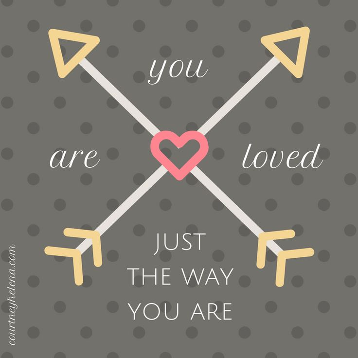 You are loved just the way you are!
