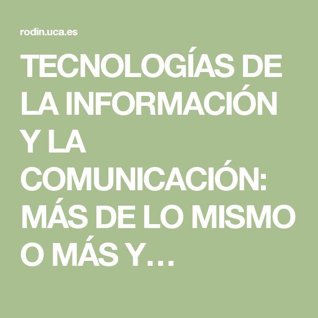 TECNOLOGÍAS DE LA INFORMACIÓN Y LA COMUNICACIÓN: MÁS DE LO MISMO O MÁS Y…
