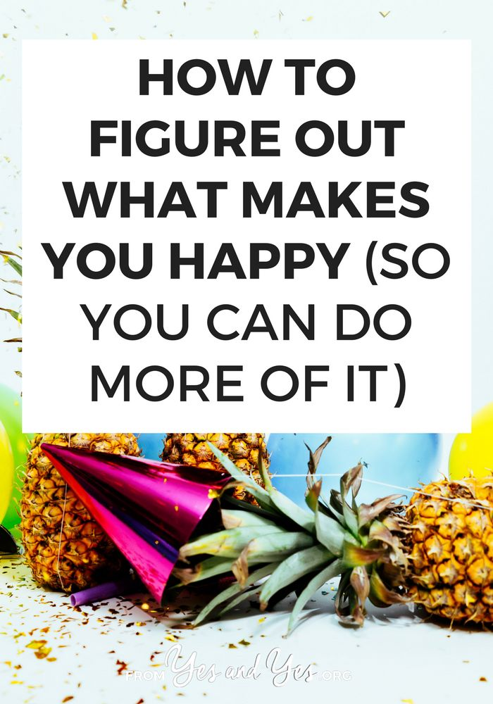 How To Figure Out What Makes You Happy (so you can do more of it)