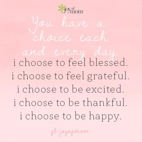 You have a choice each and every day.  I choose to feel blessed.  I choose to feel grateful.  I choose to be excited.  I choose to be thankful.  I choose to be happy.