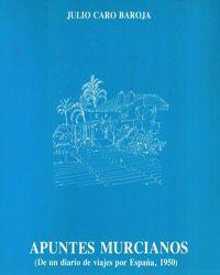 Apuntes murcianos : (De un diario de viajes por España, 1950) /Julio Caro Baroja.-- 2ª ed.-- Murcia : Universidad, Secretariado de Publicaciones, 1986.-- Signatura: 39(MU)/ CAR / apu