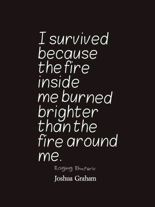 Amen. Love this Quote so Much! I survived because the fire inside me burned brighter than the fire around me.