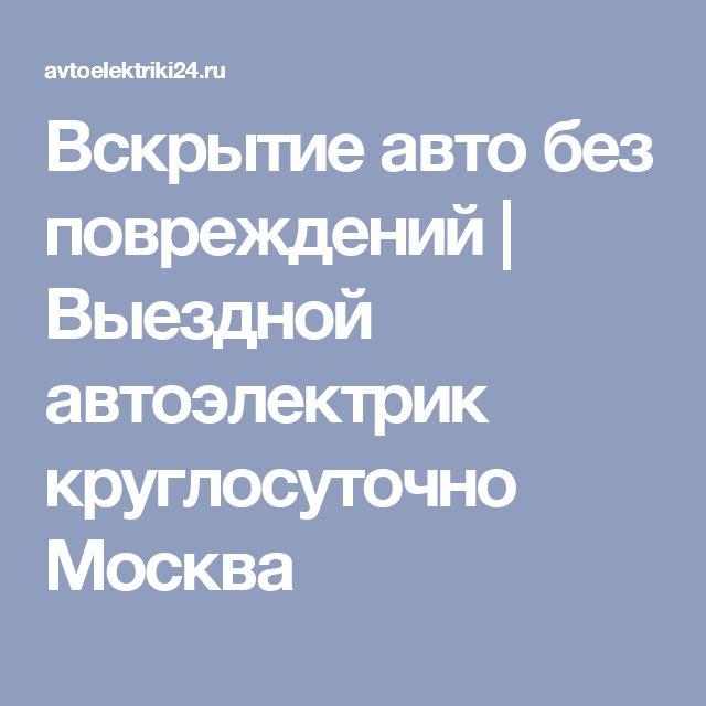 Вскрытие авто без повреждений | Выездной автоэлектрик круглосуточно Москва