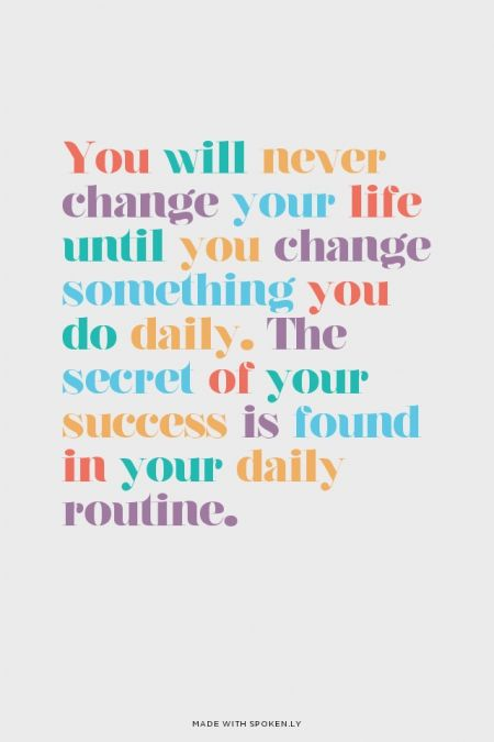 You will never change your life until you change something you do daily. The secret of your success is found in your daily routine. | Karla made this with Spoken.ly