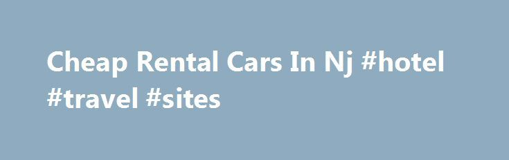 Cheap Rental Cars In Nj #hotel #travel #sites http://travels.remmont.com/cheap-rental-cars-in-nj-hotel-travel-sites/  #car rentals cheap # cheap rental cars in nj cheap rental cars in nj Car Rental Express.com (CRX) can help you find cheap rental cars in Newark, New Jersey. Try comparing prices and booking online with CRX.*Priceline Name Your Own... Read moreThe post Cheap Rental Cars In Nj #hotel #travel #sites appeared first on Travels.