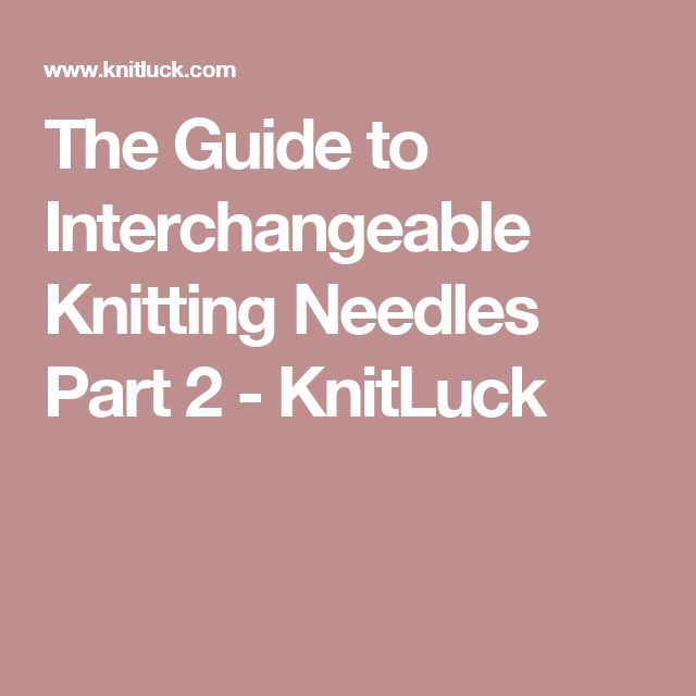 The Guide to Interchangeable Knitting Needles Part 2 - KnitLuck