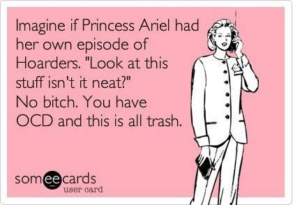 Princess Ariel on Hoarders. Oh crap, I thought of this while watching The Little Mermaid yesterday.